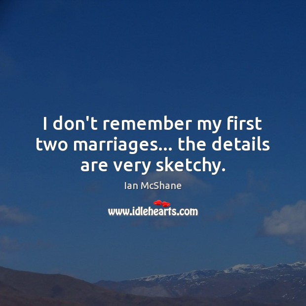 I don't remember my first two marriages… the details are very sketchy. Image
