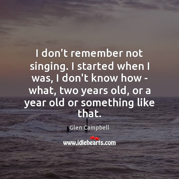 Image, I don't remember not singing. I started when I was, I don't