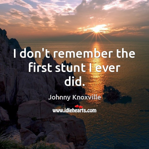 I don't remember the first stunt I ever did. Johnny Knoxville Picture Quote