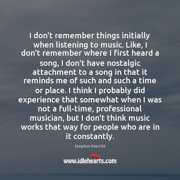 I don't remember things initially when listening to music. Like, I don't Image