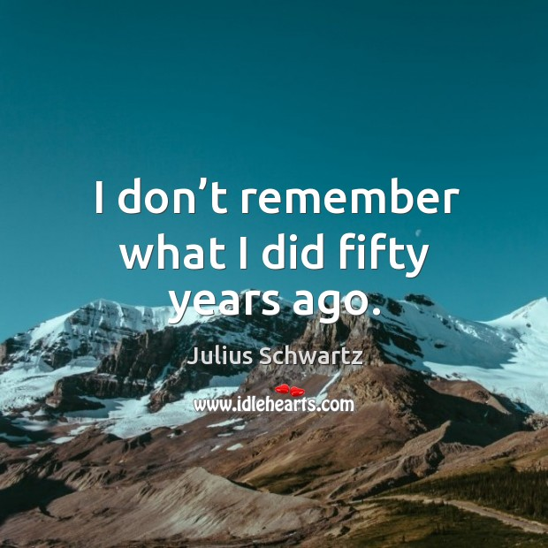 I don't remember what I did fifty years ago. Image