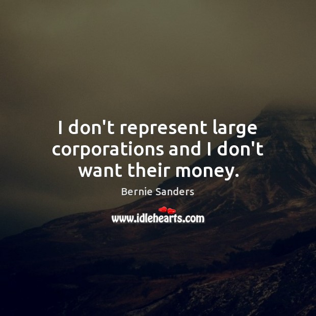 I don't represent large corporations and I don't want their money. Bernie Sanders Picture Quote