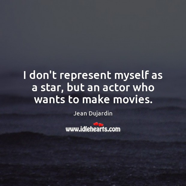 I don't represent myself as a star, but an actor who wants to make movies. Image