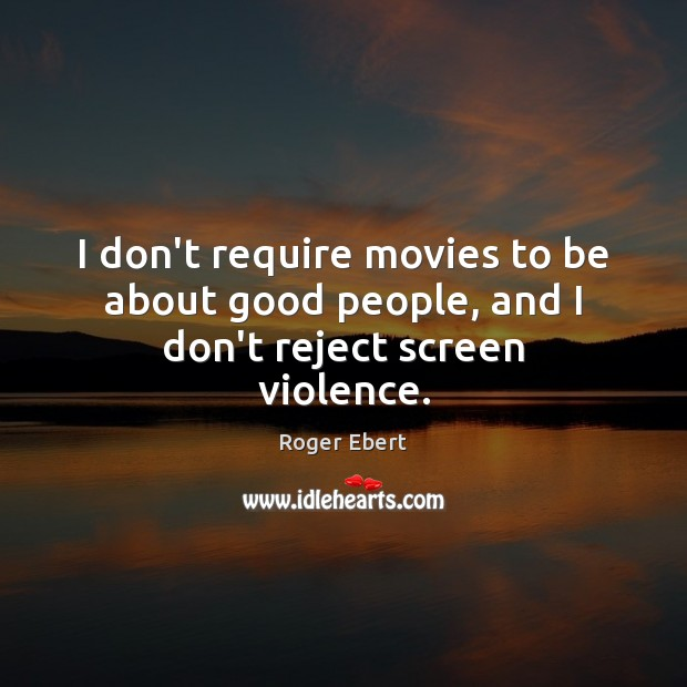 I don't require movies to be about good people, and I don't reject screen violence. Image