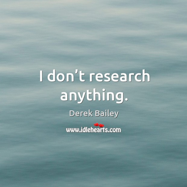 I don't research anything. Image