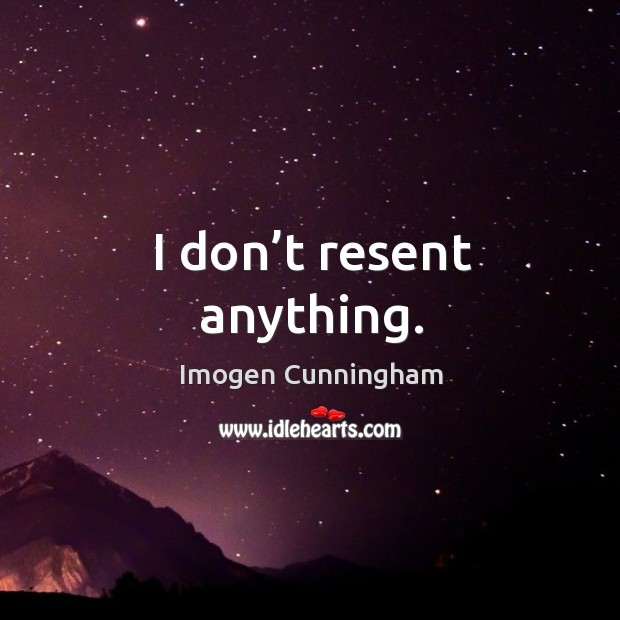 I don't resent anything. Imogen Cunningham Picture Quote