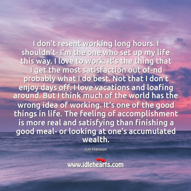 I don't resent working long hours. I shouldn't- I'm the one who Jim Henson Picture Quote