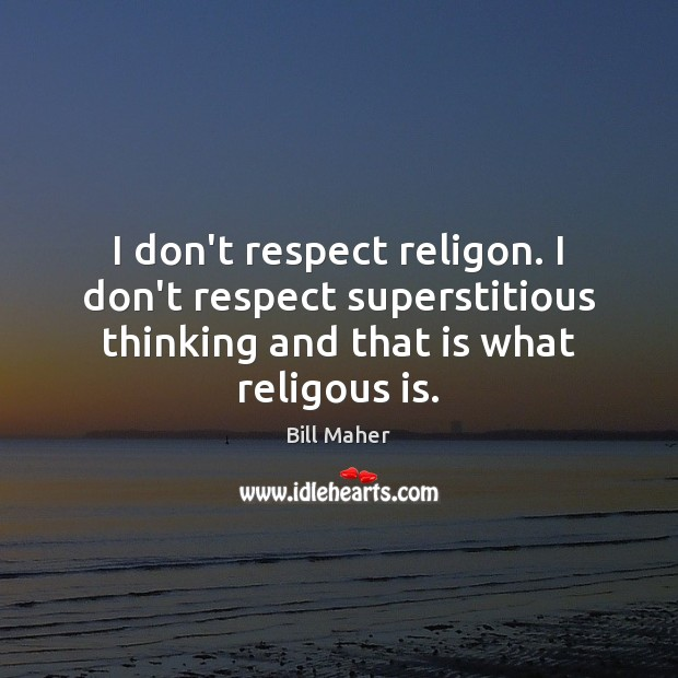 I don't respect religon. I don't respect superstitious thinking and that is Bill Maher Picture Quote