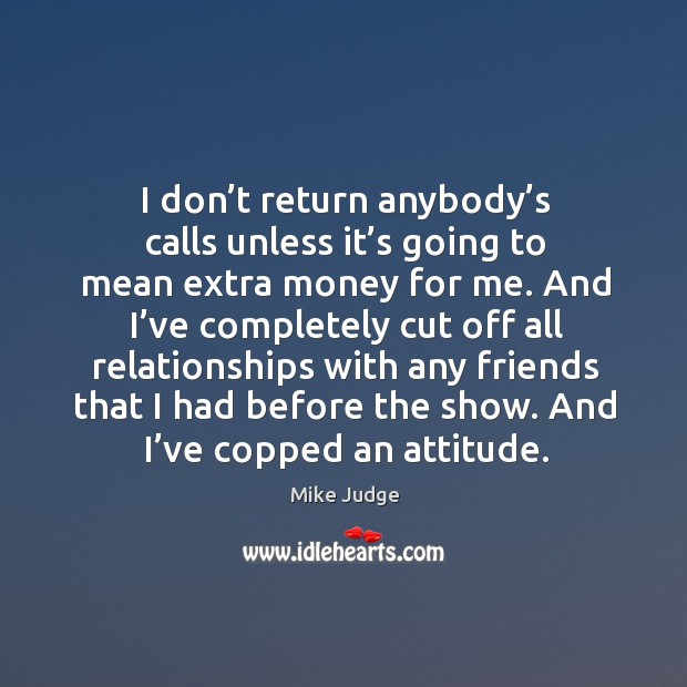 I don't return anybody's calls unless it's going to mean extra money for me. Mike Judge Picture Quote