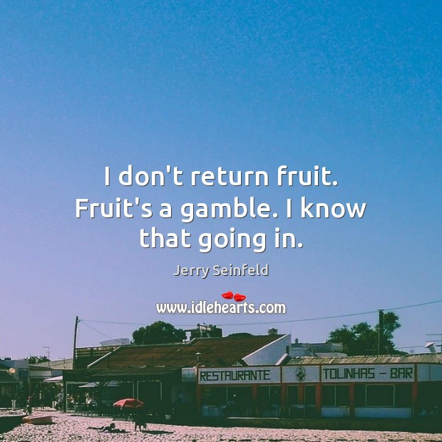 I don't return fruit. Fruit's a gamble. I know that going in. Jerry Seinfeld Picture Quote