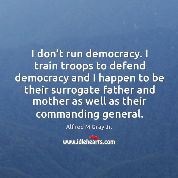 Image, I don't run democracy. I train troops to defend democracy and I happen to be their