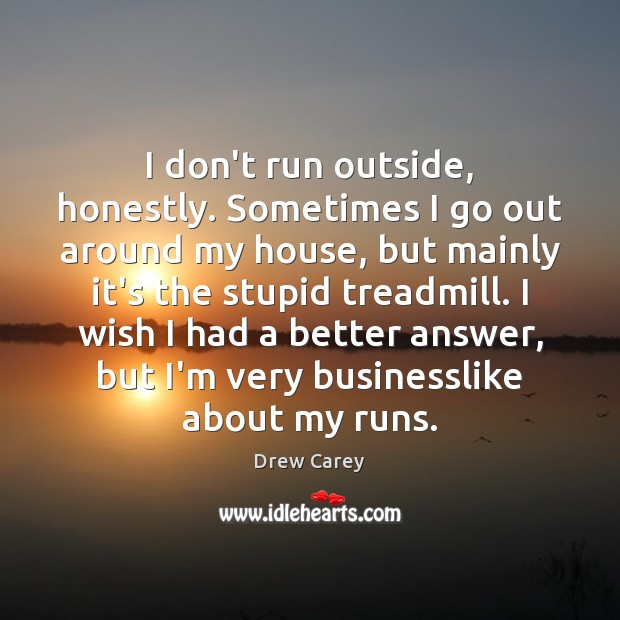 I don't run outside, honestly. Sometimes I go out around my house, Drew Carey Picture Quote