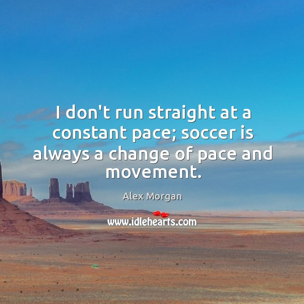 Image, I don't run straight at a constant pace; soccer is always a change of pace and movement.