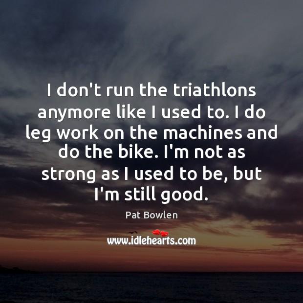 I don't run the triathlons anymore like I used to. I do Image