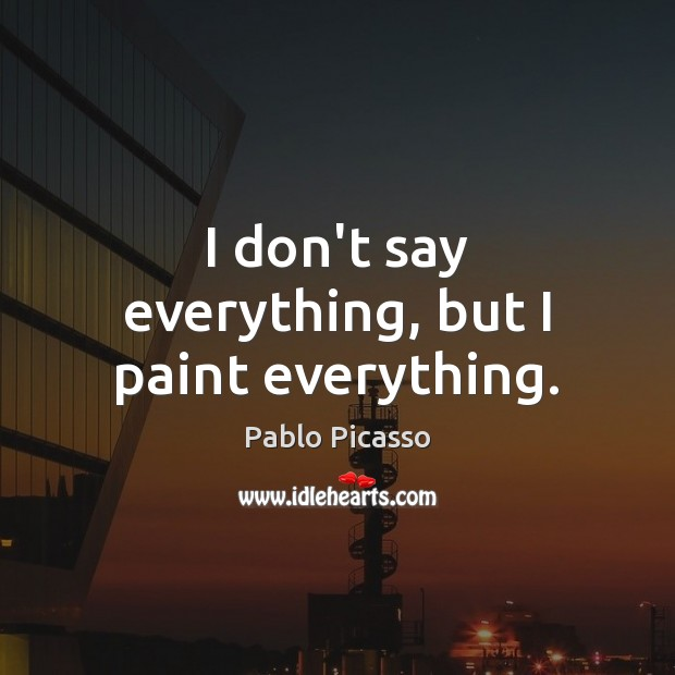 I don't say everything, but I paint everything. Pablo Picasso Picture Quote