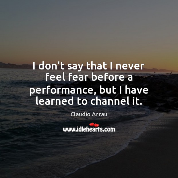 I don't say that I never feel fear before a performance, but I have learned to channel it. Image