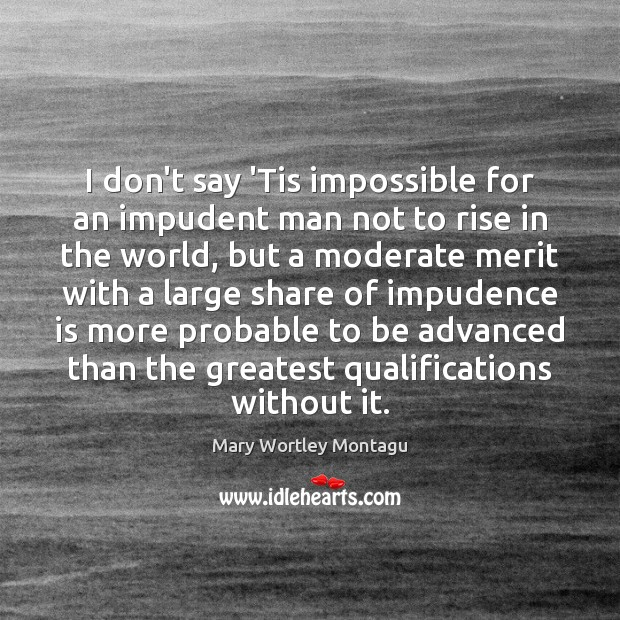 I don't say 'Tis impossible for an impudent man not to rise Mary Wortley Montagu Picture Quote