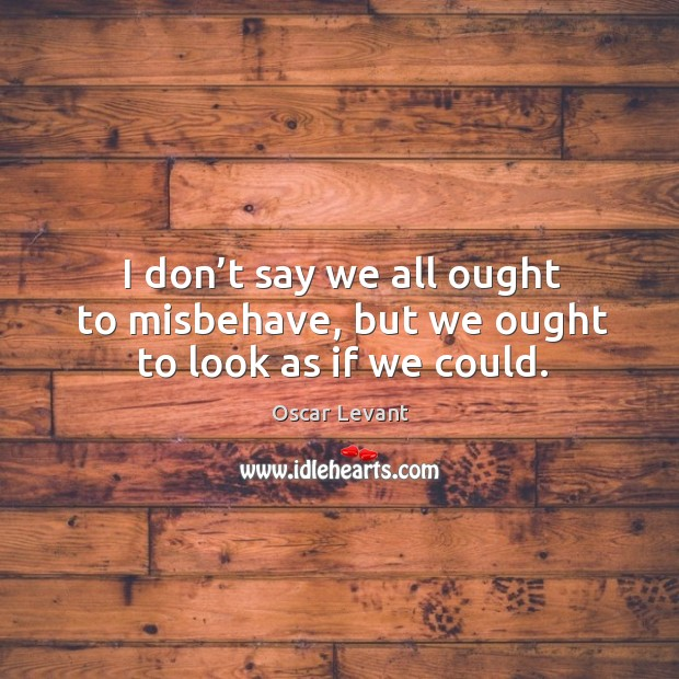 I don't say we all ought to misbehave, but we ought to look as if we could. Image