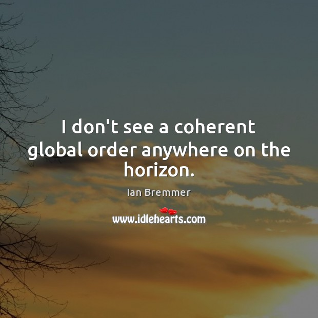 I don't see a coherent global order anywhere on the horizon. Image