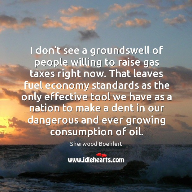 I don't see a groundswell of people willing to raise gas taxes right now. Sherwood Boehlert Picture Quote