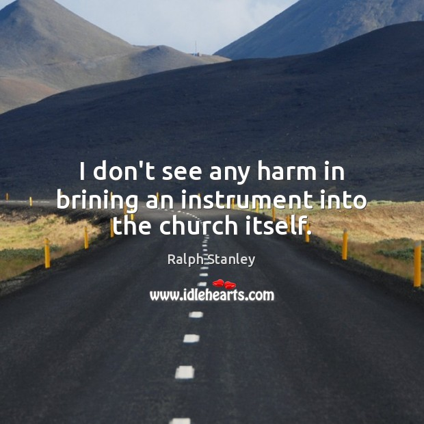 I don't see any harm in brining an instrument into the church itself. Ralph Stanley Picture Quote