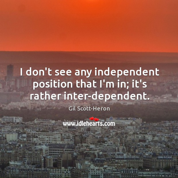 I don't see any independent position that I'm in; it's rather inter-dependent. Gil Scott-Heron Picture Quote