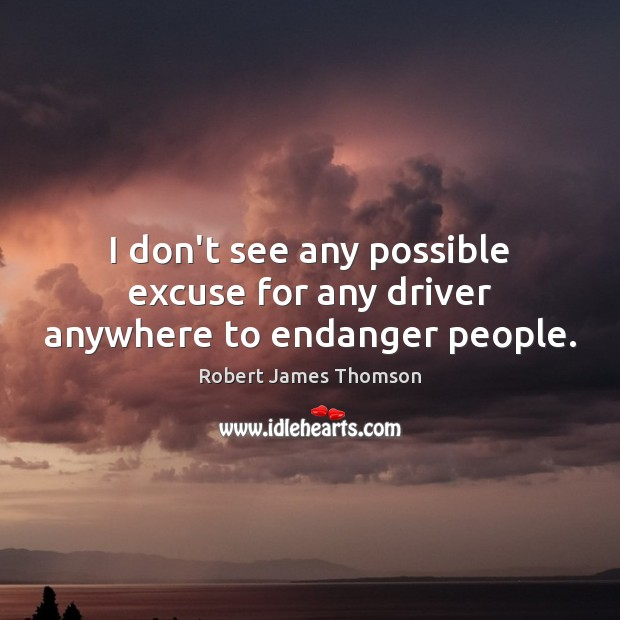 I don't see any possible excuse for any driver anywhere to endanger people. Image