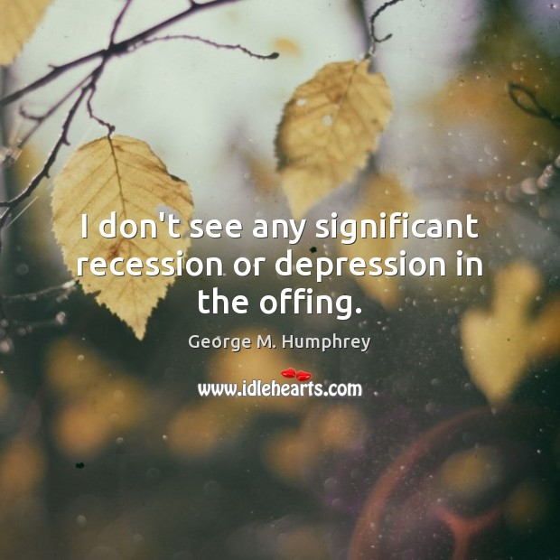 I don't see any significant recession or depression in the offing. George M. Humphrey Picture Quote