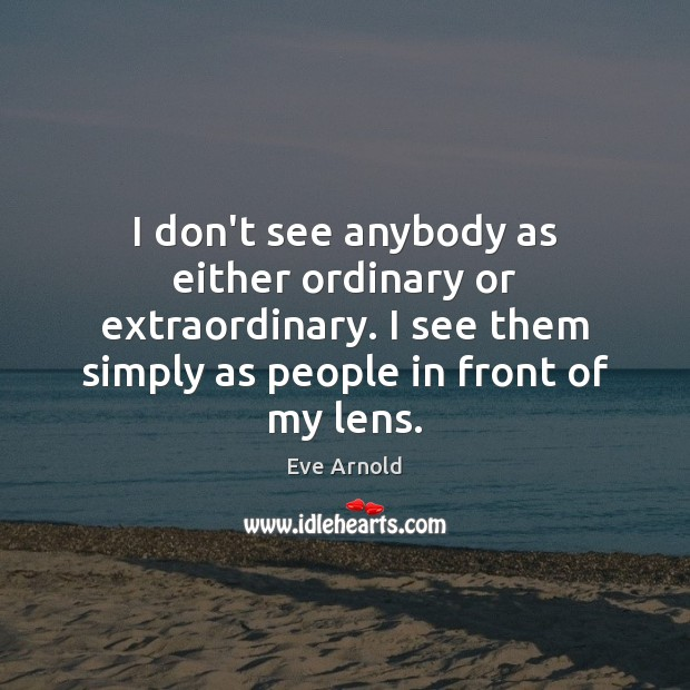 I don't see anybody as either ordinary or extraordinary. I see them Image