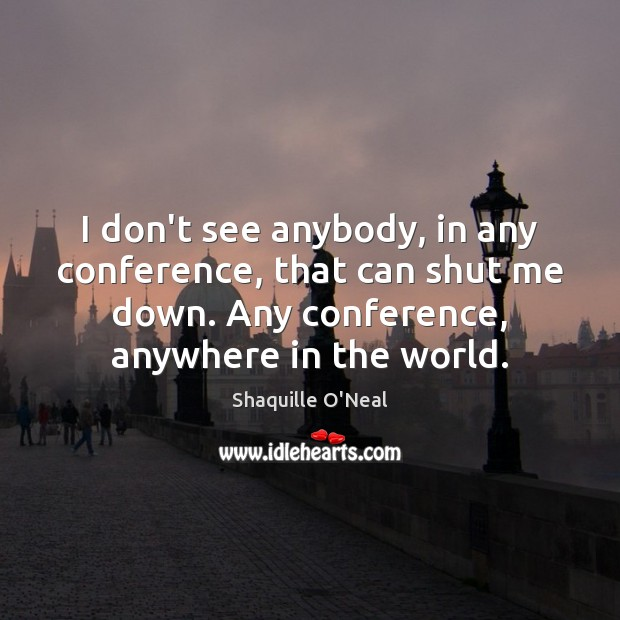 I don't see anybody, in any conference, that can shut me down. Shaquille O'Neal Picture Quote
