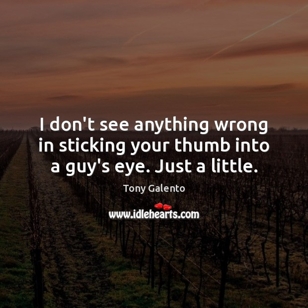 I don't see anything wrong in sticking your thumb into a guy's eye. Just a little. Tony Galento Picture Quote