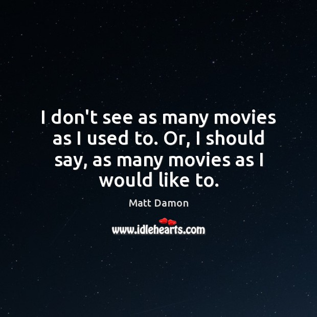 I don't see as many movies as I used to. Or, I Matt Damon Picture Quote