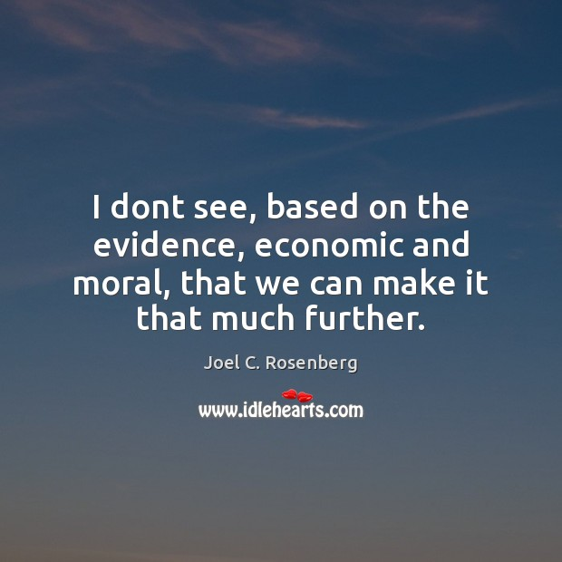 I dont see, based on the evidence, economic and moral, that we Image