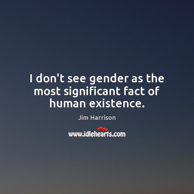 I don't see gender as the most significant fact of human existence. Jim Harrison Picture Quote