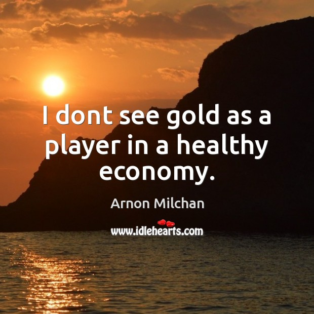 Image, I dont see gold as a player in a healthy economy.