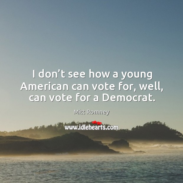 I don't see how a young american can vote for, well, can vote for a democrat. Image