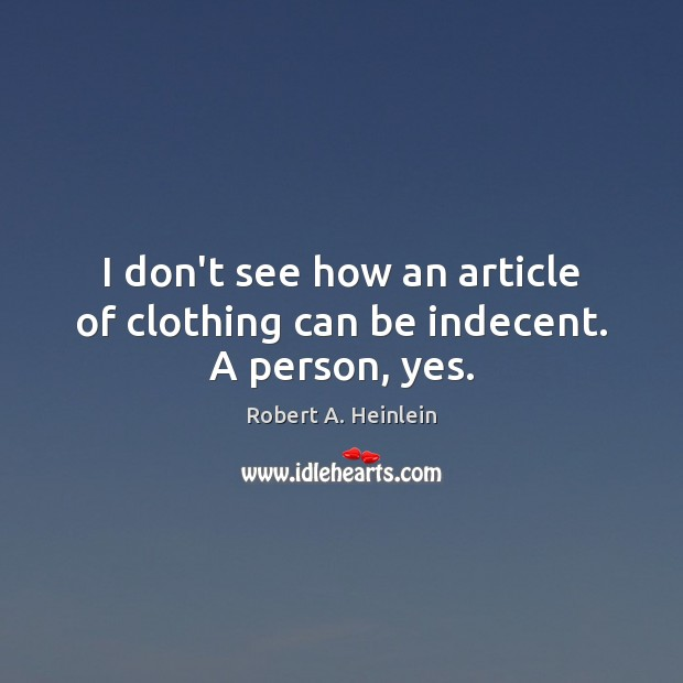 I don't see how an article of clothing can be indecent. A person, yes. Robert A. Heinlein Picture Quote