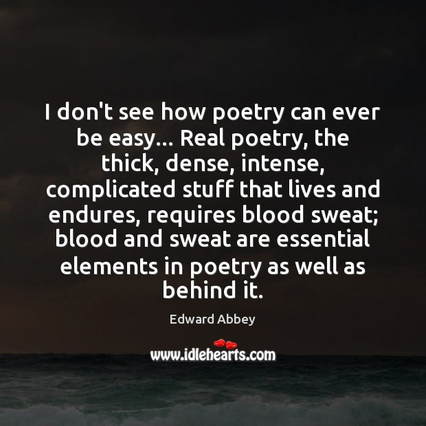 I don't see how poetry can ever be easy… Real poetry, the Image