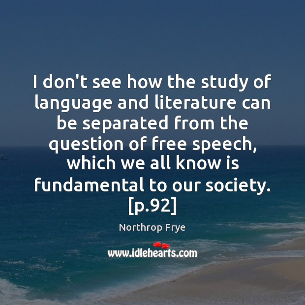 I don't see how the study of language and literature can be Northrop Frye Picture Quote