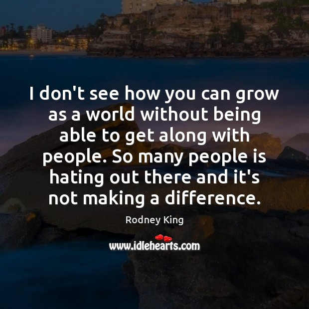 I don't see how you can grow as a world without being Rodney King Picture Quote