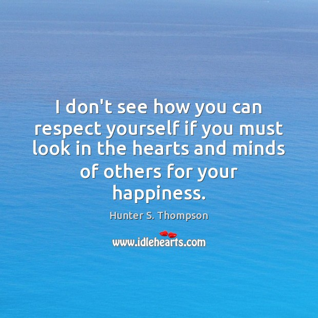 I don't see how you can respect yourself if you must look Hunter S. Thompson Picture Quote
