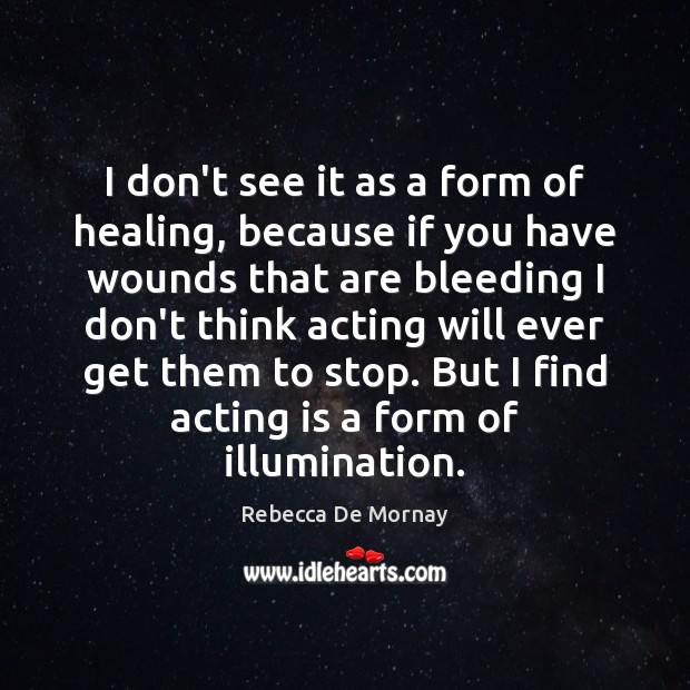 I don't see it as a form of healing, because if you Acting Quotes Image