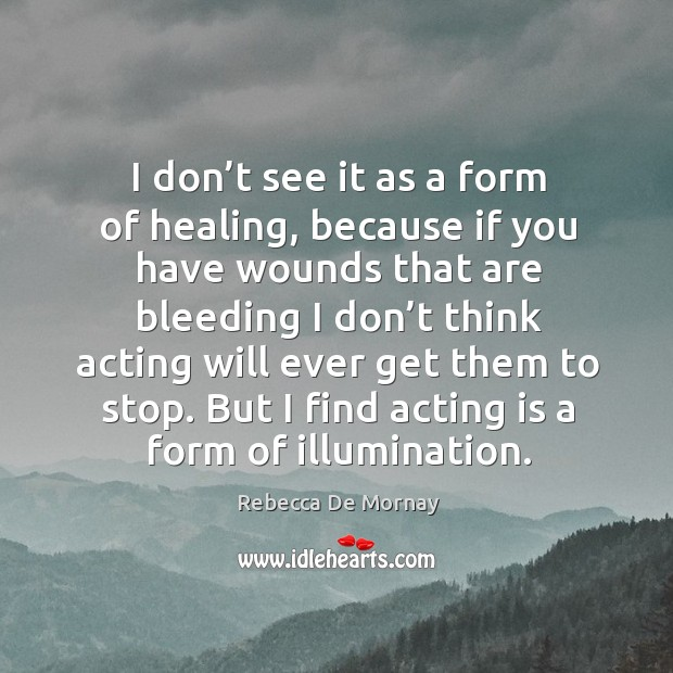 I don't see it as a form of healing, because if you have wounds that are bleeding I don't think Rebecca De Mornay Picture Quote