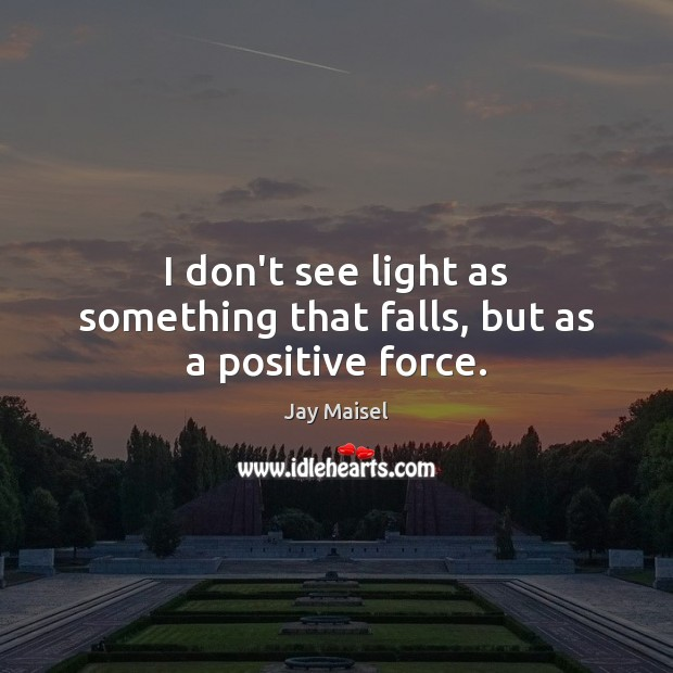I don't see light as something that falls, but as a positive force. Image