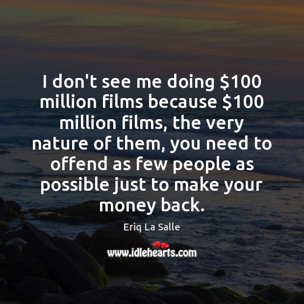 I don't see me doing $100 million films because $100 million films, the very Image