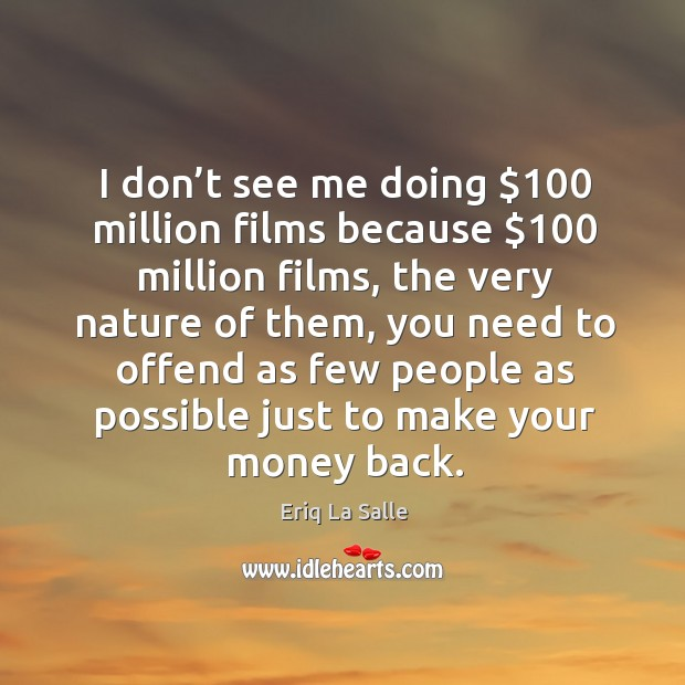 I don't see me doing $100 million films because $100 million films, the very nature of them Image