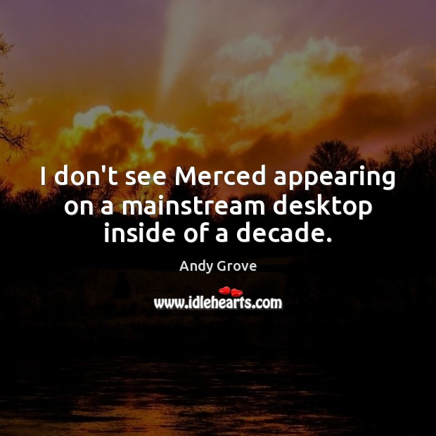 I don't see Merced appearing on a mainstream desktop inside of a decade. Andy Grove Picture Quote