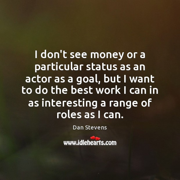 I don't see money or a particular status as an actor as Dan Stevens Picture Quote