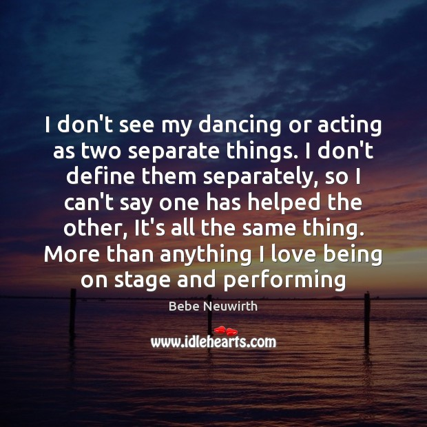 Image, I don't see my dancing or acting as two separate things. I
