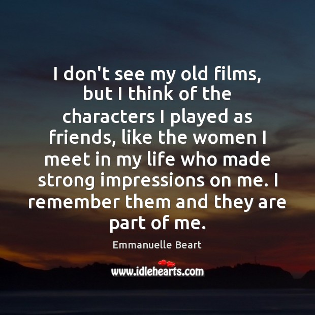 I don't see my old films, but I think of the characters Emmanuelle Beart Picture Quote